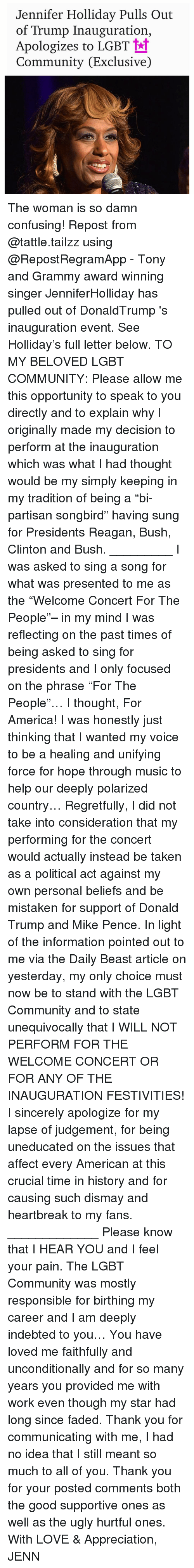 "Grammy Awards, Grammys, and Memes: Jennifer Holliday Pulls Out  of Trump Inauguration,  Apologizes to LGBT  tt  Community (Exclusive) The woman is so damn confusing! Repost from @tattle.tailzz using @RepostRegramApp - Tony and Grammy award winning singer JenniferHolliday has pulled out of DonaldTrump 's inauguration event. See Holliday's full letter below. TO MY BELOVED LGBT COMMUNITY: Please allow me this opportunity to speak to you directly and to explain why I originally made my decision to perform at the inauguration which was what I had thought would be my simply keeping in my tradition of being a ""bi-partisan songbird"" having sung for Presidents Reagan, Bush, Clinton and Bush. _________ I was asked to sing a song for what was presented to me as the ""Welcome Concert For The People""– in my mind I was reflecting on the past times of being asked to sing for presidents and I only focused on the phrase ""For The People""… I thought, For America! I was honestly just thinking that I wanted my voice to be a healing and unifying force for hope through music to help our deeply polarized country… Regretfully, I did not take into consideration that my performing for the concert would actually instead be taken as a political act against my own personal beliefs and be mistaken for support of Donald Trump and Mike Pence. In light of the information pointed out to me via the Daily Beast article on yesterday, my only choice must now be to stand with the LGBT Community and to state unequivocally that I WILL NOT PERFORM FOR THE WELCOME CONCERT OR FOR ANY OF THE INAUGURATION FESTIVITIES! I sincerely apologize for my lapse of judgement, for being uneducated on the issues that affect every American at this crucial time in history and for causing such dismay and heartbreak to my fans. _____________ Please know that I HEAR YOU and I feel your pain. The LGBT Community was mostly responsible for birthing my career and I am deeply indebted to you… You have loved me faithfully and unconditionally and for so many years you provided me with work even though my star had long since faded. Thank you for communicating with me, I had no idea that I still meant so much to all of you. Thank you for your posted comments both the good supportive ones as well as the ugly hurtful ones. With LOVE & Appreciation, JENN"