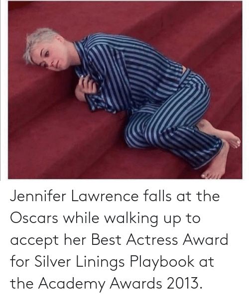 actress: Jennifer Lawrence falls at the Oscars while walking up to accept her Best Actress Award for Silver Linings Playbook at the Academy Awards 2013.