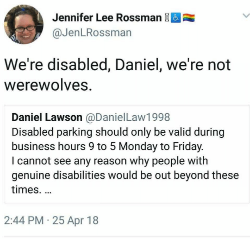 lawson: Jennifer Lee Rossman &  @JenLRossman  We're disabled, Daniel, we're not  WerewolveS  Daniel Lawson @DanielLaw1998  Disabled parking should only be valid during  business hours 9 to 5 Monday to Friday  I cannot see any reason why people with  genuine disabilities would be out beyond these  times.  2:44 PM 25 Apr 18