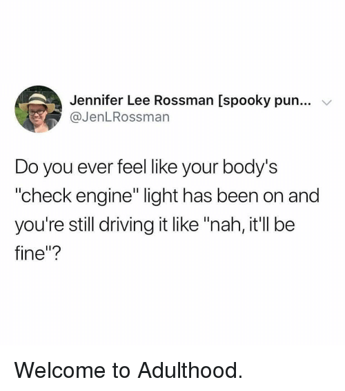 """Do You Ever Feel: Jennifer Lee Rossman [spooky pun...  @JenLRossman  Do you ever feel like your body's  """"check engine"""" light has been on and  you're still driving it like """"nah, it'll be  fine""""? Welcome to Adulthood."""