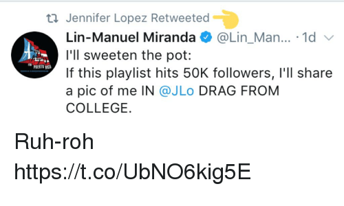 Jennifer Lopez: Jennifer Lopez Retweeted  Lin-Manuel Miranda @Lin. Man...-1d  l'll sweeten the pot:  If this playlist hits 50K followers, I'll share  a pic of me IN @JLo DRAG FROM  COLLEGE.  PUERTOBIC Ruh-roh https://t.co/UbNO6kig5E
