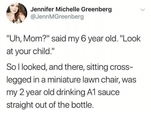 "michelle: Jennifer Michelle Greenberg  @JennMGreenberg  ""Uh, Mom?"" said my 6 year old. ""Look  at your child.""  So l looked, and there, sitting cross-  legged in a miniature lawn chair, was  my 2 year old drinking A1 sauce  straight out of the bottle."