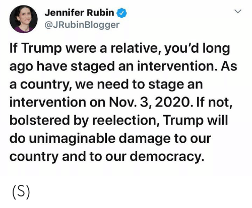 relative: Jennifer Rubin  @JRubinBlogger  If Trump were a relative, you'd long  ago have staged an intervention. As  a country, we need to stage an  intervention on Nov. 3, 2020. If not,  bolstered by reelection, Trump will  do unimaginable damage to our  country and to our democracy (S)