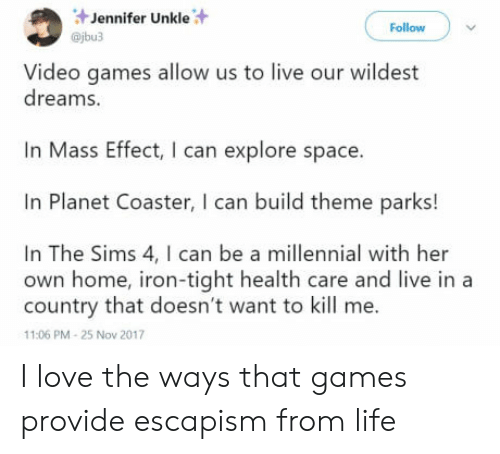 Mass Effect: Jennifer Unkle  @jbu3  Follow  Video games allow us to live our wildest  dreams.  Mass Effect, I can explore space.  In Planet Coaster, I can build theme parks!  In The Sims 4, I can be a millennial with her  own home, iron-tight health care and live in a  country that doesn't want to kill me.  11:06 PM-25 Nov 2017 I love the ways that games provide escapism from life
