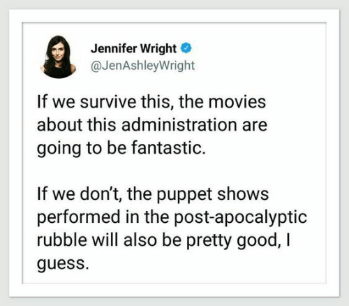 puppet: Jennifer Wright  @JenAshleyWright  If we survive this, the movies  about this administration  going to be fantastic.  If we don't, the puppet shows  performed in the post-apocalyptic  rubble will also be pretty good, I  guess.