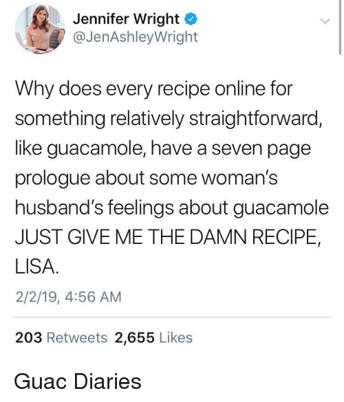 Straightforward: Jennifer Wright  @JenAshleyWright  Why does every recipe online for  something relatively straightforward,  like guacamole, have a seven page  prologue about some woman's  husband's feelings about guacamole  JUST GIVE ME THE DAMN RECIPE,  LISA  2/2/19, 4:56 AM  203 Retweets 2,655 Likes Guac Diaries