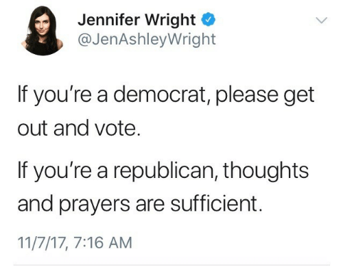 get-out-and-vote: Jennifer Wright o  @JenAshleyWright  If you're a democrat, please get  out and vote  If you're a republican, thoughts  and prayers are sufficient.  11/7/17, 7:16 AM