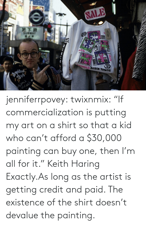 "paid: jenniferrpovey:  twixnmix:    ""If commercialization is putting my art on a shirt so that a kid who can't afford a $30,000 painting can buy one, then I'm all for it."" Keith Haring     Exactly.As long as the artist is getting credit and paid. The existence of the shirt doesn't devalue the painting."
