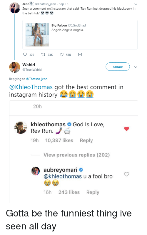"""BlackBerry, Blackpeopletwitter, and Funny: JennThatsso jenn Sep 15  Seen a comment on Instagram that said """"Rev Run just dropped his blackberry in  the bathtub  Big Falcon @1GodShad  Angela Angela Angela.  Wahid  @TrustWahid  Follow  Replying to @Thatsso_jenn  @KhleoThomas got the best comment in  instagram history 位位位  20h  khle  Rev Rurn  19h 10,397 likes Reply  othomas # God is Love,  View previous replies (202)  aubreyomari #  @khleothomas u a fool bro  16h 243 likes Reply"""