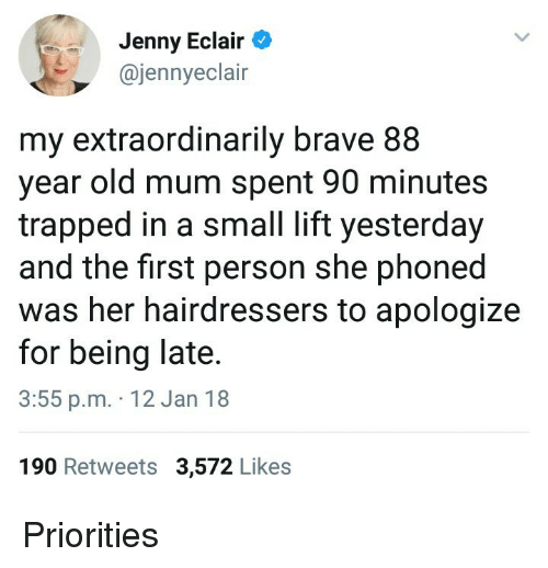 Being Late: Jenny Eclair  @jennyeclair  my extraordinarily brave 88  year old mum spent 90 minutes  trapped in a small lift yesterday  and the first person she phoned  was her hairdressers to apologize  for being late  3:55 p.m. 12 Jan 18  190 Retweets 3,572 Likes <p>Priorities</p>