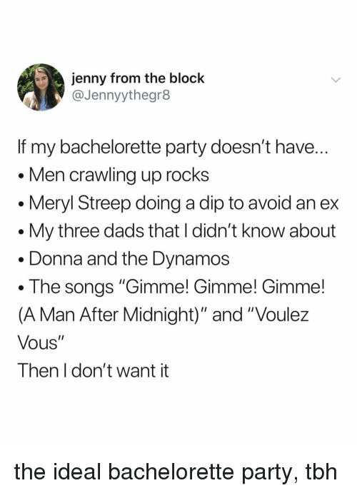 "Party, Tbh, and Bachelorette: jenny from the block  @Jennyythegr8  If my bachelorette party doesn't have  Men crawling up rocks  . Meryl Streep doing a dip to avoid an ex  . My three dads that I didn't know about  . Donna and the Dynamos  . The songs ""Gimme! Gimme! Gimme!  (A Man After Midnight)"" and ""Voulez  Vous""  Then I don't want it the ideal bachelorette party, tbh"
