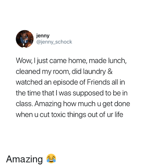 I Just Came: jenny  @jenny_schock  Wow, I just came home, made lunch,  cleaned my room, did laundry &  watched an episode of Friends all in  the time that I was supposed to be in  class. Amazing how much u get done  when u cut toxic things out of ur life Amazing 😂