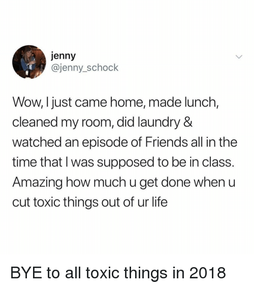I Just Came: jenny  @jenny_schock  Wow, I just came home, made lunch,  cleaned my room, did laundry &  watched an episode of Friends all in the  time that l was supposed to be in class.  Amazing how much u get done when u  cut toxic things out of ur life BYE to all toxic things in 2018