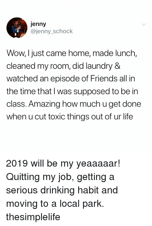 Quitting: jenny  @jenny_schock  Wow, Ijust came home, made lunch,  cleaned my room, did laundry &  watched an episode of Friends all in  the time that l was supposed to be in  class. Amazing how much u get done  when u cut toxic things out of ur life 2019 will be my yeaaaaar! Quitting my job, getting a serious drinking habit and moving to a local park. thesimplelife