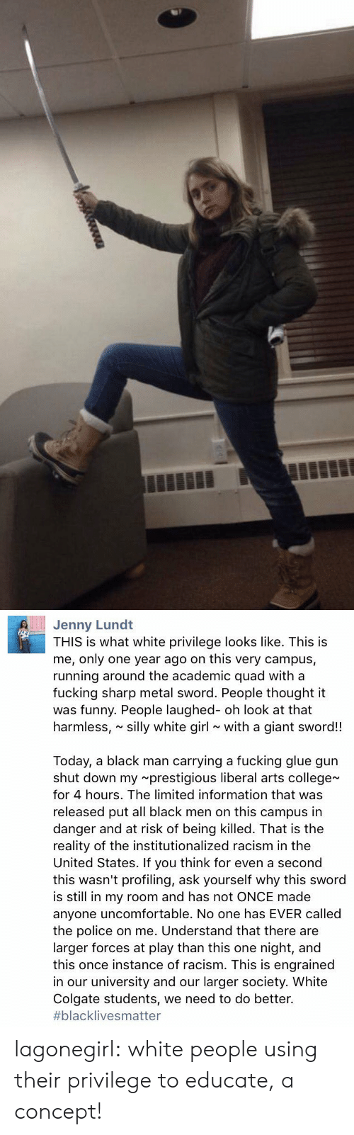 Running Around: Jenny Lund  THIS is what white privilege looks like. This is  me, only one year ago on this very campus,  running around the academic quad with a  fucking sharp metal sword. People thought it  was funny. People laughed- oh look at that  harmless, silly white girl with a giant sword!!  Today, a black man carrying a fucking glue gun  shut down my prestigious liberal arts college  for 4 hours. The limited information that was  released put all black men on this campus in  danger and at risk of being killed. That is the  reality of the institutionalized racism in the  United States. If you think for even a second  this wasn't profiling, ask yourself why this sword  is still in my room and has not ONCE made  anyone uncomfortable. No one has EVER called  the police on me. Understand that there are  larger forces at play than this one night, and  this once instance of racism. This is engrained  in our university and our larger society. White  Colgate students, we need to do better.  #blackIive s matter lagonegirl:   white people using their privilege to educate, a concept!