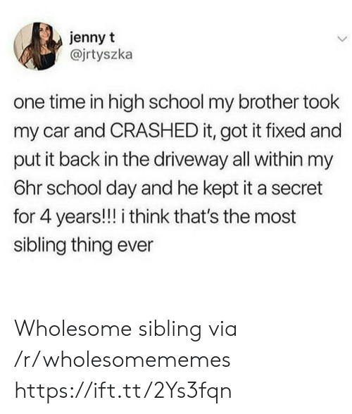 Put It Back: jenny t  @jrtyszka  one time in high school my brother took  my car and CRASHED it, got it fixed and  put it back in the driveway all within my  6hr school day and he kept it a secret  for 4 years!!! i think that's the most  sibling thing ever Wholesome sibling via /r/wholesomememes https://ift.tt/2Ys3fqn