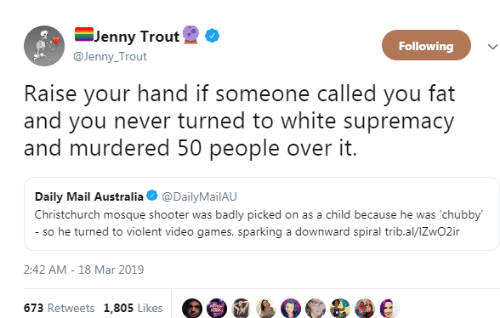 spiral: -Jenny Trout  @Jenny Trout  Following  Raise your hand if someone called you fat  and you never turned to white supremacy  and murdered 50 people over it.  Daily Mail Australia @DailyMailAU  Christchurch mosque shooter was badly picked on as a child because he was 'chubby  so he turned to violent video games, sparking a downward spiral trib.al/lZwO2ir  2:42 AM-18 Mar 2019  673 Retweets 1,805 Likes e e e e e