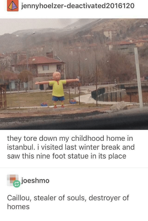 destroyer: jennyhoelzer-deactivated 2016120  they tore down my childhood home in  istanbul. i visited last winter break and  saw this nine foot statue in its place  joeshmo  Caillou, stealer of souls, destroyer of  homes
