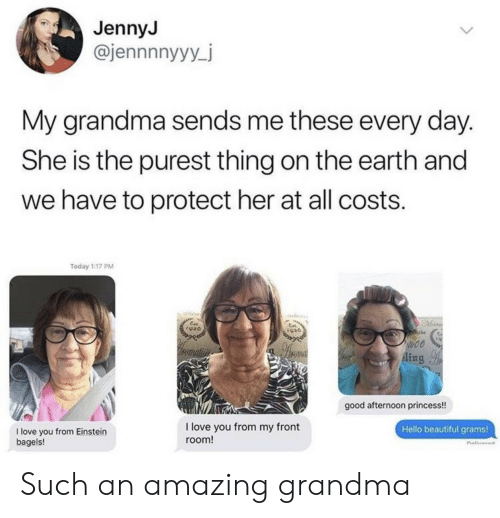 grams: JennyJ  @jennnnyyy_j  My grandma sends me these every day.  She is the purest thing on the earth and  we have to protect her at all costs.  Today 1:17 PM  Ein  920  to00  romatin  Aing  good afternoon princess!  I love you from my front  Hello beautiful grams!  I love you from Einstein  bagels!  room! Such an amazing grandma