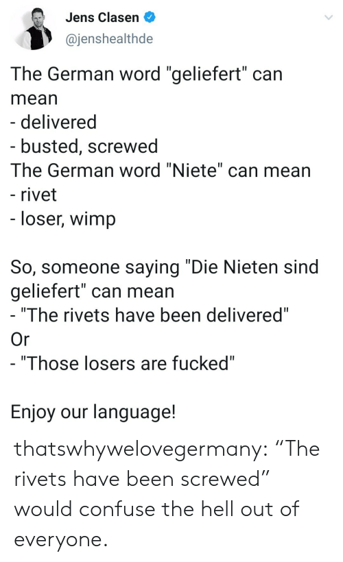 "confuse: Jens Clasen  @jenshealthde  The German word ""geliefert"" can  mean  - delivered  - busted, screwed  The German word ""Niete"" can mean  - rivet  - loser, wimp  So, someone saying ""Die Nieten sind  geliefert"" can mean  ""The rivets have been delivered""  Or  - ""Those losers are fucked""  Enjoy our language! thatswhywelovegermany:  ""The rivets have been screwed"" would confuse the hell out of everyone."