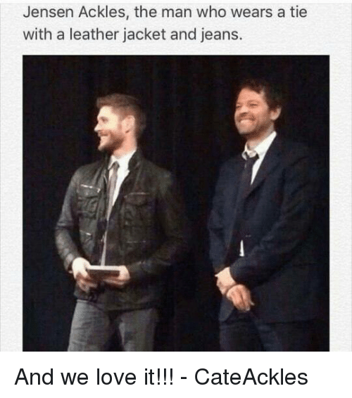 Love, Memes, and Jensen Ackles: Jensen Ackles, the man who wears a tie  with a leather jacket and jeans. And we love it!!! - CateAckles