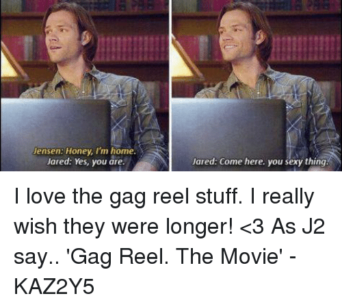 you sexy thing: Jensen: Honey, I'm home.  Jared: Yes, you are  Jared: come here. you sexy thing. I love the gag reel stuff. I really wish they were longer! <3    As J2 say..  'Gag Reel. The Movie'  -KAZ2Y5
