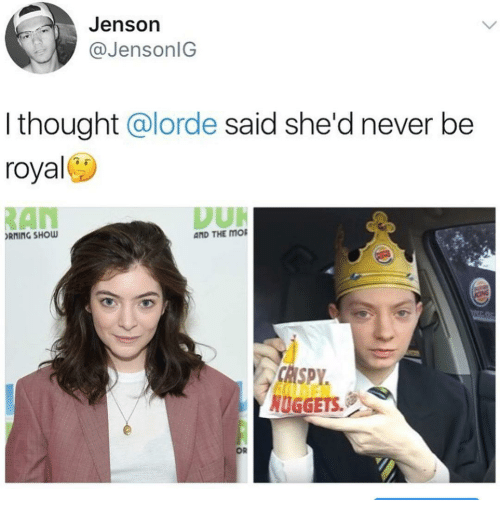 Lorde: Jenson  @JensonlG  I thought @lorde said she'd never be  royal  RAN  RNING SHOW  AND THE MO  CHSPY  NUGGETS.  OR