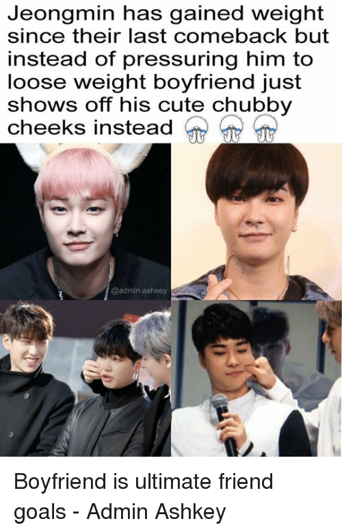 looses: Jeongmin has gained weight  since their last comeback but  instead of pressuring him to  loose weight boyfriend just  shows off his cute chubby  cheeks instead  @admin ashkey Boyfriend is ultimate friend goals - Admin Ashkey