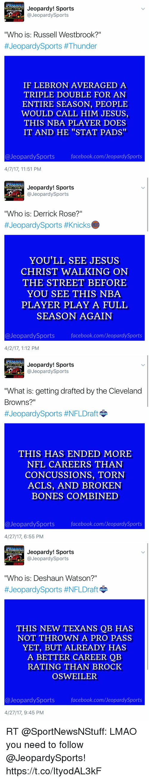 "Bones, Cleveland Browns, and Derrick Rose: Jeopardy! Sports  SPORTS EDITION  @Jeopardy Sports  ""Who is: Russell Westbrook?""  #Jeopardy Sports #Thunder  IF LEBRON AVERAGED  A  TRIPLE DOUBLE FOR AN  ENTIRE SEASON, PEOPLE  WOULD CALL HIM JESUS,  THIS NBA PLAYER DOES  IT AND HE STAT PADS  @Jeopardy Sports  facebook.com/UeopardySports  4/7/17, 11:51 PM   Jeopardy! Sports  SPORTS EDITION  @Jeopardy Sports  ""Who is: Derrick Rose?""  #Jeopardy Sports #Knicks  YOU'LL SEE JESUS  CHRIST WALKING ON  THE STREET BEFORE  YOU SEE THIS NBA  PLAYER PLAY A FULL  SEASON AGAIN  Jeopardy Sports  facebook.com/Jeopardy Sports  4/2/17, 1:12 PM   Jeopardy! Sports  SPORTS EDITION  @Jeopardy Sports  TWhat is: getting drafted by the Cleveland  Browns?""  #Jeopardy Sports #NFLDraft  DRAFT  THIS HAS ENDED MORE  NFL CAREERS THAN  CONCUSSIONS, TORN  ACLS, AND BROKEN  BONES COMBINED  @Jeopardy Sports  facebook.com/JeopardySports  4/27/17, 6:55 PM   Jeopardy! Sports  SPORTS EDITION  .2 @Jeopardy Sports  ""Who is: Deshaun Watson?""  #Jeopardy Sports #NFLDraft  DRAFT  THIS NEW TEXANS QB HAS  NOT THROWN  A PRO PASS  YET, BUT ALREADY HAS  A BETTER CAREER QB  RATING THAN BROCK  OSWEILER  @Jeopardy Sports  facebook.com/UeopardySports  4/27/17, 9:45 PM RT @SportNewsNStuff: LMAO you need to follow @JeopardySports! https://t.co/ItyodAL3kF"