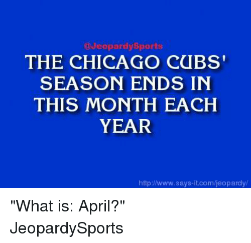 "Chicago Cubs: Jeopardy Sports  THE CHICAGO CUBS'  SEASON ENDS IN  THIS MONTH EACH  YEAR  http:/www.says it.com/jeopardy ""What is: April?"" JeopardySports"