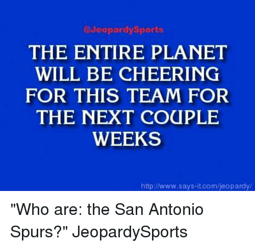 """San Antonio Spurs: @Jeopardy Sports  THE ENTIRE PLANET  WILL BE CHEERING  FOR THIS TEAM FOR  THE NEXT COUPLE  WEEKS  http://www.says it.com/jeopardy """"Who are: the San Antonio Spurs?"""" JeopardySports"""