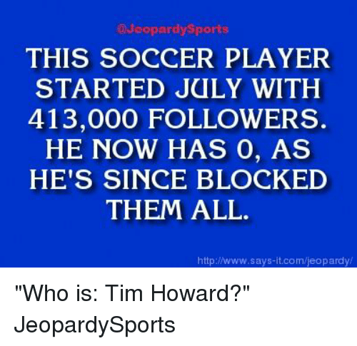 """tim howard: @Jeopardy Sports  THIS SOCCER PLAYER  STARTED JULY WITH  413,000 FOLLOWERS.  HE NOW HAS 0, AS  HE'S SINCE BLOCKED  THEM ALL.  http://www.says it.com/jeopardy/ """"Who is: Tim Howard?"""" JeopardySports"""