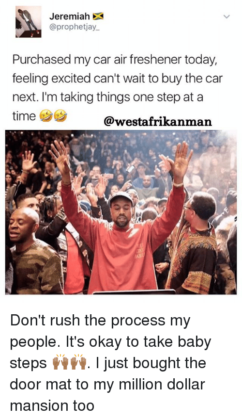 Memes, Okay, and Rush: Jeremiah DA  @prophetjay.  Purchased my car air freshener today,  feeling excited can't wait to buy the car  next. I'm taking things one step at a  time  @westafrikan man Don't rush the process my people. It's okay to take baby steps 🙌🏾🙌🏾. I just bought the door mat to my million dollar mansion too