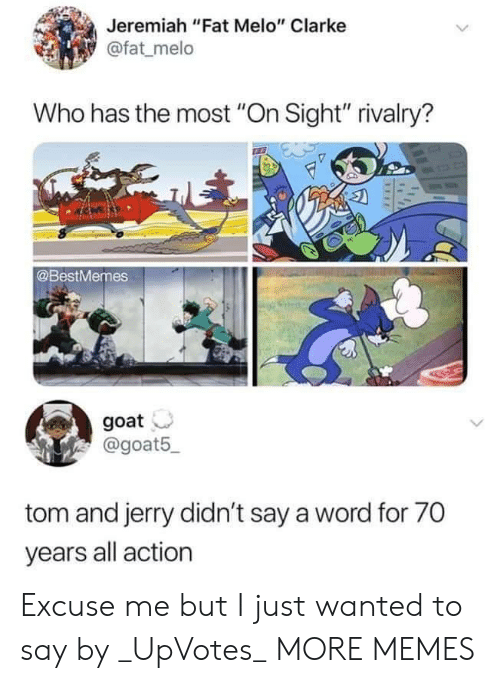 """Tom and Jerry: Jeremiah """"Fat Melo"""" Clarke  @fat melo  Who has the most """"On Sight"""" rivalry?  @BestMemes  goat  @goat5  tom and jerry didn't say a word for 70  years all action Excuse me but I just wanted to say by _UpVotes_ MORE MEMES"""