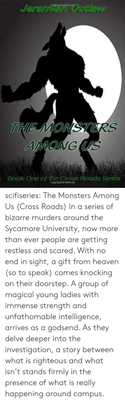 monsters: Jeremian Outlaw  THE MONSTERS  AMONG US  Book One of the Cross Roads Series  Copyrighted Matertal scifiseries:  The Monsters Among Us (Cross Roads)  In a series of bizarre murders around  the Sycamore University, now more than ever people are getting restless  and scared. With no end in sight, a gift from heaven (so to speak)  comes knocking on their doorstep. A group of magical young ladies with  immense strength and unfathomable intelligence, arrives as a godsend. As  they delve deeper into the investigation, a story between what is  righteous and what isn't stands firmly in the presence of what is really  happening around campus.