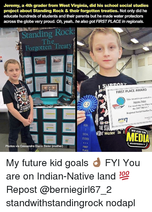 Future, Goals, and Memes: Jeremy, a 4th grader from West Virginia, did his school social studies  project about Standing Rock & their forgotten treaties. Not only did he  educate hundreds of students and their parents but he made water protectors  across the globe very proud. Oh, yeah. he also got FIRST PLACE in regionals.  Standing Roc  The  Forgotten Treaty  FIRST PLACE AWARD  This Award is prescutd us  leremy Sisler  For receis ing 1st Place in  傶  the 2017 RESA7  Regional Social Studies Fa  Drean  霯.立  ESA  WE ARE THE  SOCIAL Water Is IWEARE  STUDES  MEDIA  WEARETHEHEDIA.TV  Photos via Cassandra Diann Sisler (mother)  FIRST  PLACE My future kid goals 👌🏾 FYI You are on Indian-Native land 💯 Repost @berniegirl67_2 ・・・ standwithstandingrock nodapl