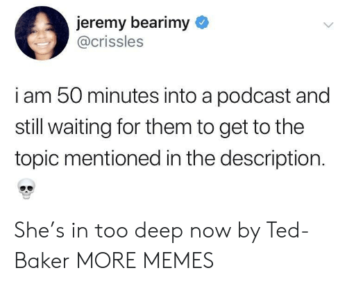 Too Deep: jeremy bearimy  @crissles  i am 50 minutes into a podcast and  still waiting for them to get to the  topic mentioned in the description. She's in too deep now by Ted-Baker MORE MEMES