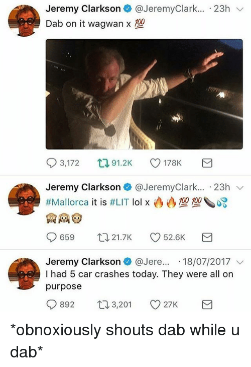 Jeremy Clarkson, Lit, and Memes: Jeremy Clarkson@JeremyClark... 23h v  Dab on it wagwamx TO  93,172  91.2K V178K  Jeremy Clarkson + @JeremyClark...-23h ﹀  #Mallorca it is #LIT lo1x込み型型 ペ  9659 21.7K CD 52.6K  Jeremy Clarkson + @Jere...-18/07/2017 ﹀  I had 5 car crashes today. They were all on  purpose *obnoxiously shouts dab while u dab*