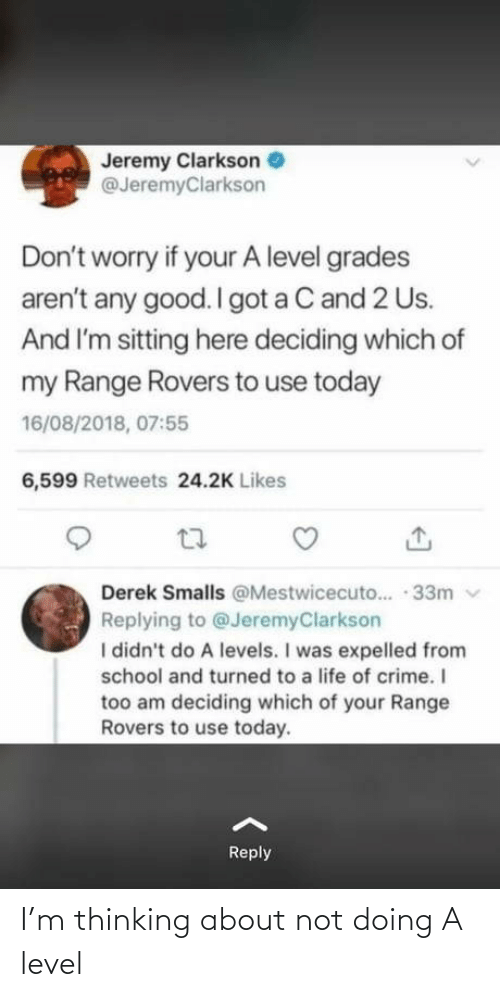 Deciding: Jeremy Clarkson  @JeremyClarkson  Don't worry if your A level grades  aren't any good. I got a C and 2 Us.  And I'm sitting here deciding which of  my Range Rovers to use today  16/08/2018, 07:55  6,599 Retweets 24.2K Likes  Derek Smalls @Mestwicecuto.. · 33m v  Replying to @JeremyClarkson  I didn't do A levels. I was expelled from  school and turned to a life of crime. I  too am deciding which of your Range  Rovers to use today.  Reply I'm thinking about not doing A level