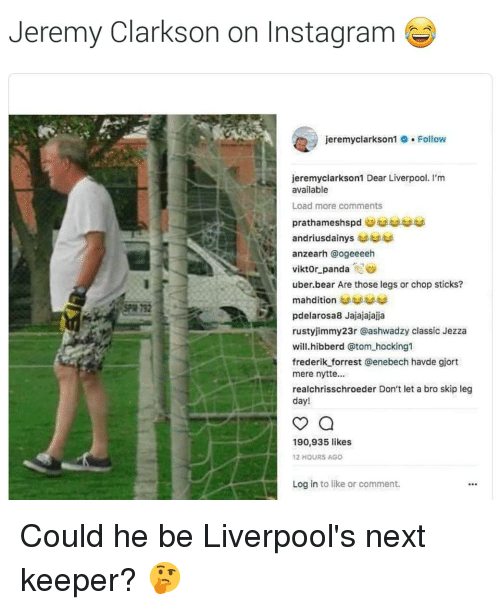 Instagram, Jeremy Clarkson, and Soccer: Jeremy Clarkson on Instagram  jeremyclarkson1 . Follow  jeremyclarkson1 Dear Liverpool. I'm  available  Load more comments  anzearh @ogeeeeh  Viktor-panda-Sea  uber.bear Are those legs or chop sticks?  792  pdelarosa8 Jajajajajja  rustyjimmy23r @ashwadzy classic Jezza  will.hibberd @tom hocking1  frederik forrest @enebech havde giort  mere nytte..  realchrisschroeder Don't let a bro skip leg  day!  190,935 likes  12 HOURS AGO  Log in to like or comment. Could he be Liverpool's next keeper? 🤔