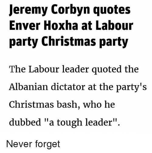 """Enver Hoxha: Jeremy Corbyn quotes  Enver Hoxha at Labour  party Christmas party  The Labour leader quoted the  Albanian dictator at the party's  Christmas bash, who he  dubbed """"a tough leader"""". Never forget"""