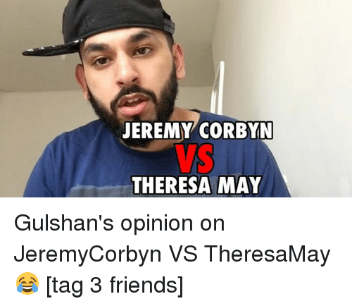 Friends, Memes, and 🤖: JEREMY CORBYN  THERESA MAY Gulshan's opinion on JeremyCorbyn VS TheresaMay 😂 [tag 3 friends]