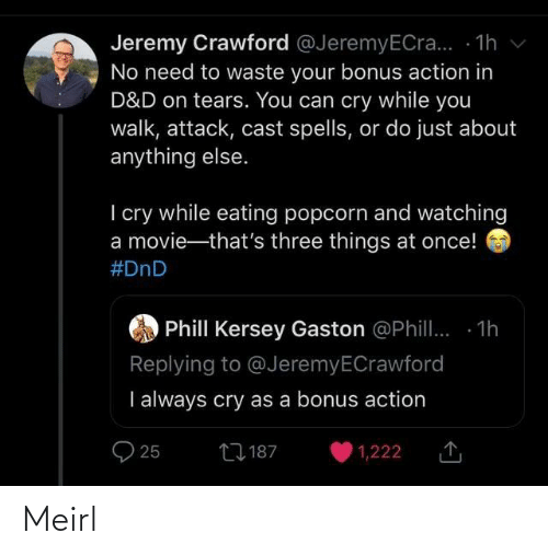 Popcorn: Jeremy Crawford @JeremyECra... - 1h v  No need to waste your bonus action in  D&D on tears. You can cry while you  walk, attack, cast spells, or do just about  anything else.  I cry while eating popcorn and watching  a movie-that's three things at once!  #DnD  Phill Kersey Gaston @Phill. 1h  Replying to @JeremyECrawford  I always cry as a bonus action  27 187  25  1,222 Meirl