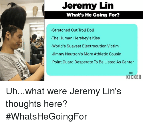 troll doll: Jeremy Lin  What's He Going For?  -Stretched Out Troll Doll  The Human Hershey's Kiss  World's Suavest Electrocution Victim  Jimmy Neutron's More Athletic Cousin  Point Guard Desperate To Be Listed As Center  THE  KICKER Uh...what were Jeremy Lin's thoughts here? #WhatsHeGoingFor