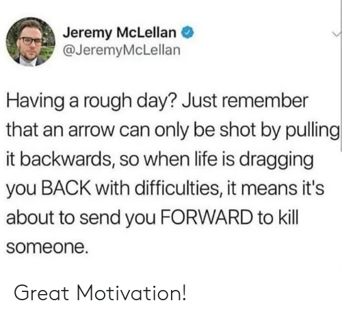 Arrow: Jeremy McLellan  @JeremyMcLellan  Having a rough day? Just remember  that an arrow can only be shot by pulling  it backwards, so when life is dragging  you BACK with difficulties, it means it's  about to send you FORWARD to kill  someone. Great Motivation!