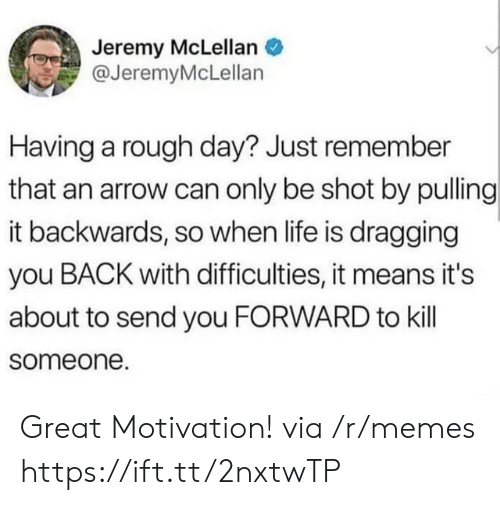 Arrow: Jeremy McLellan  @JeremyMcLellan  Having a rough day? Just remember  that an arrow can only be shot by pulling  it backwards, so when life is dragging  you BACK with difficulties, it means it's  about to send you FORWARD to kill  someone. Great Motivation! via /r/memes https://ift.tt/2nxtwTP