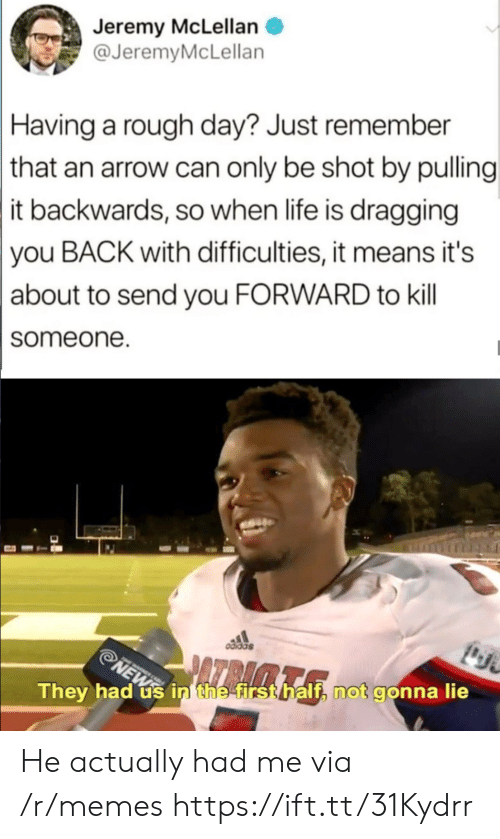 Arrow: Jeremy McLellan  @JeremyMcLellan  Having a rough day? Just remember  that an arrow can only be shot by pulling  it backwards, so when life is dragging  you BACK with difficulties, it means it's  about to send you FORWARD to kill  someone  odidas  NEWS  They had us in' the first half, not gonna lie He actually had me via /r/memes https://ift.tt/31Kydrr