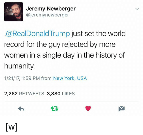 singles day: Jeremy Newberger  ajeremynewberger  @RealDonald Trump  just set the world  record for the guy rejected by more  women in a single day in the history of  humanity  1/21/17, 1:59 PM from New York, USA  2,262  RETWEETS 3,880  LIKES [w]