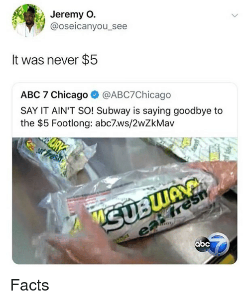 Abc, Chicago, and Facts: Jeremy O.  @oseicanyou_see  It was never $5  ABC 7 Chicago @ABC7Chicago  SAY IT AIN'T SO! Subway is saying goodbye to  the $5 Footlong: abc7.ws/2wZkMav  sh Facts
