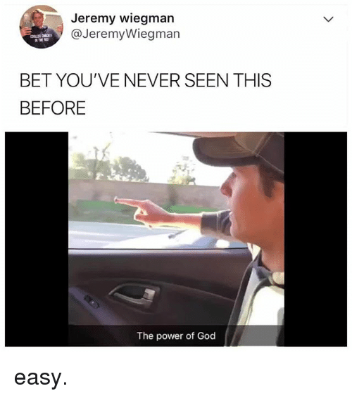 God, Power, and Relatable: Jeremy wiegman  @JeremyWiegman  BET YOU'VE NEVER SEEN THIS  BEFORE  The power of God easy.